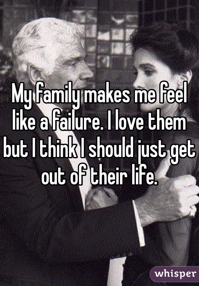 My family makes me feel like a failure. I love them but I think I should just get out of their life.