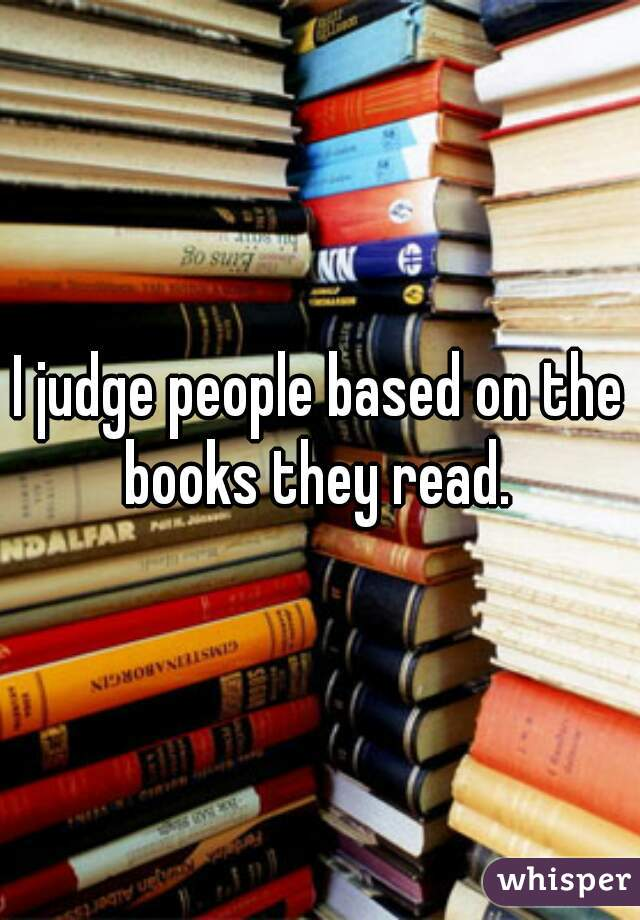 I judge people based on the books they read.