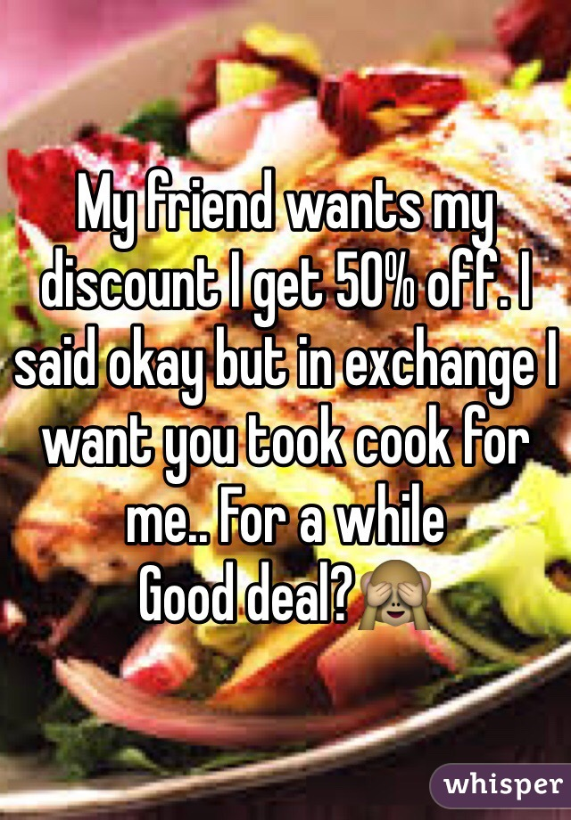 My friend wants my discount I get 50% off. I said okay but in exchange I want you took cook for me.. For a while Good deal?🙈