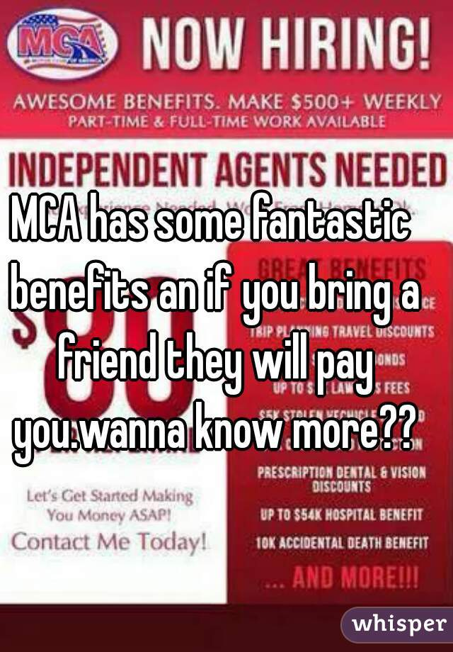 MCA has some fantastic benefits an if you bring a friend they will pay you.wanna know more??