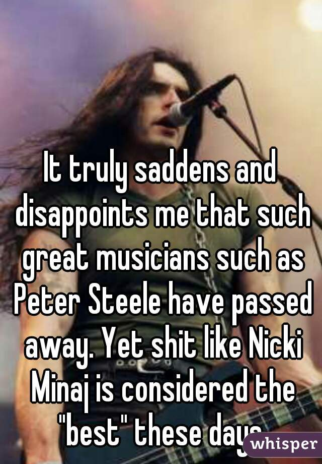 """It truly saddens and disappoints me that such great musicians such as Peter Steele have passed away. Yet shit like Nicki Minaj is considered the """"best"""" these days."""