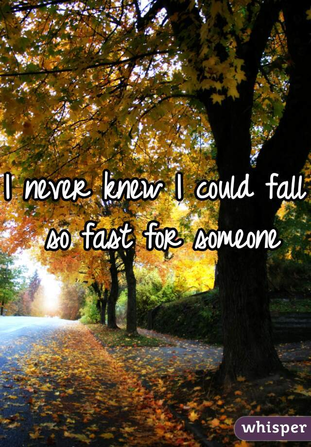 I never knew I could fall so fast for someone