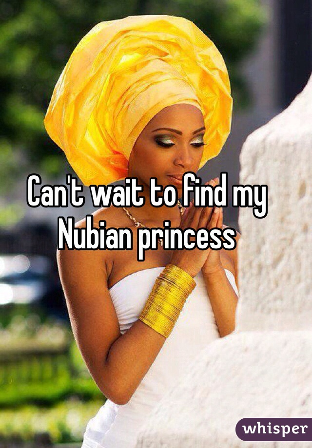 Can't wait to find my Nubian princess