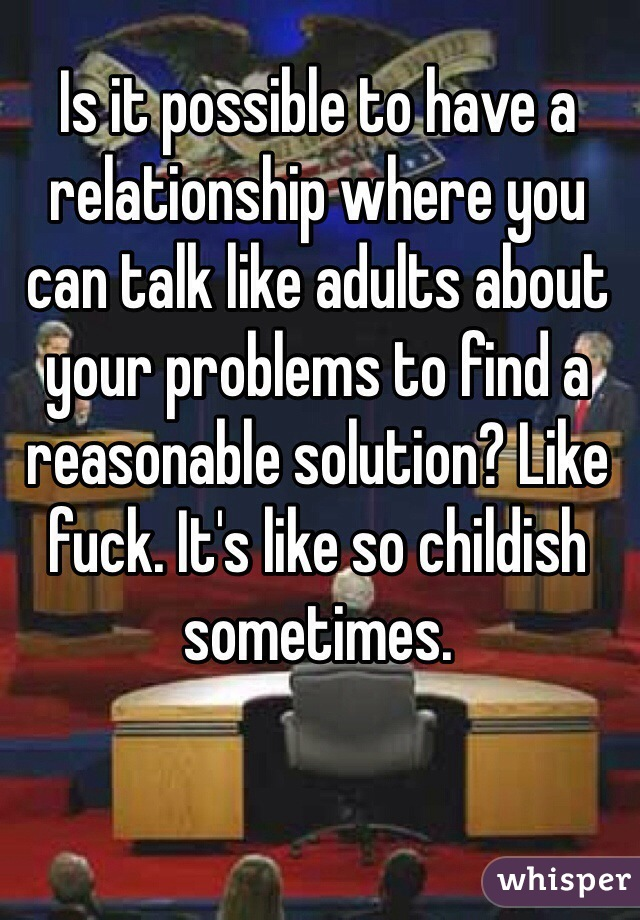 Is it possible to have a relationship where you can talk like adults about your problems to find a reasonable solution? Like fuck. It's like so childish sometimes.
