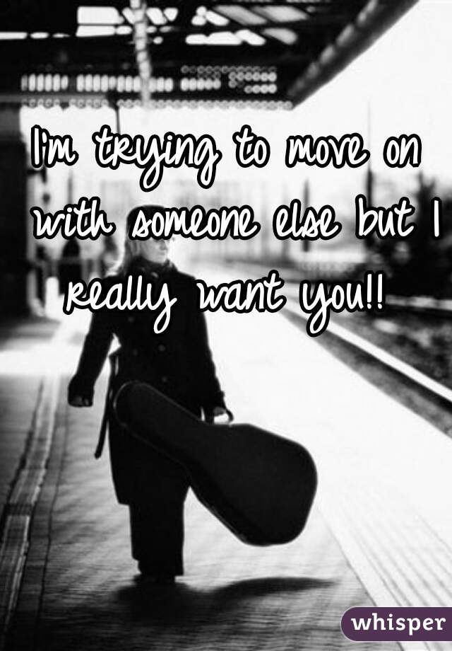 I'm trying to move on with someone else but I really want you!!