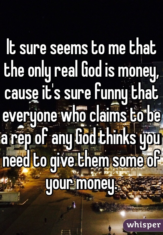 It sure seems to me that the only real God is money, cause it's sure funny that everyone who claims to be a rep of any God thinks you need to give them some of your money.