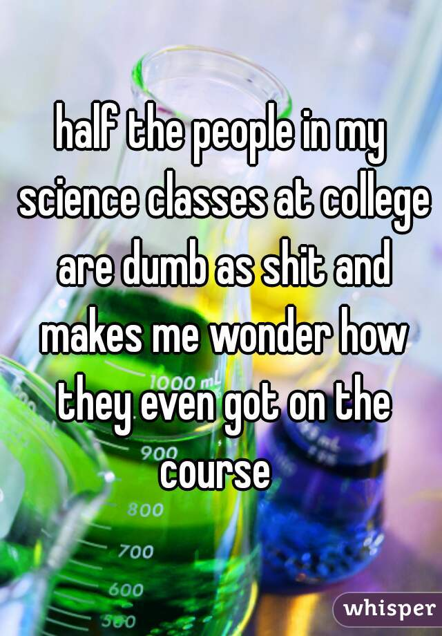half the people in my science classes at college are dumb as shit and makes me wonder how they even got on the course