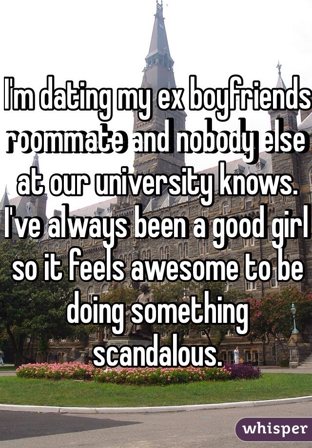 I'm dating my ex boyfriends roommate and nobody else at our university knows. I've always been a good girl so it feels awesome to be doing something scandalous.