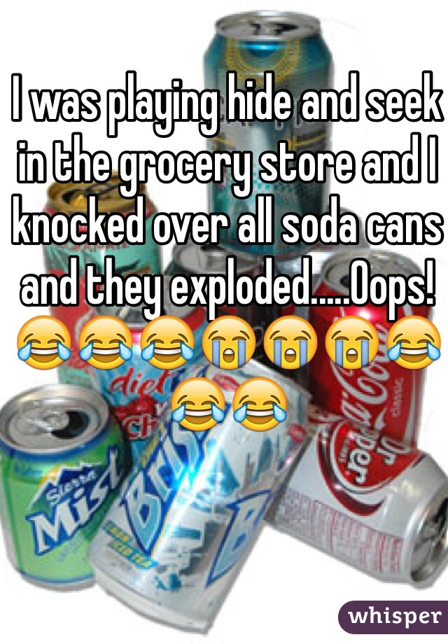 I was playing hide and seek in the grocery store and I knocked over all soda cans and they exploded.....Oops! 😂😂😂😭😭😭😂😂😂