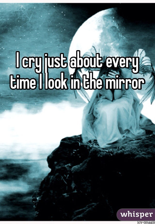 I cry just about every time I look in the mirror