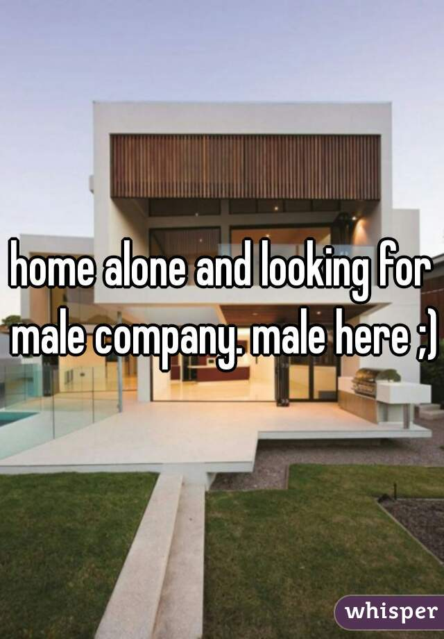 home alone and looking for male company. male here ;)