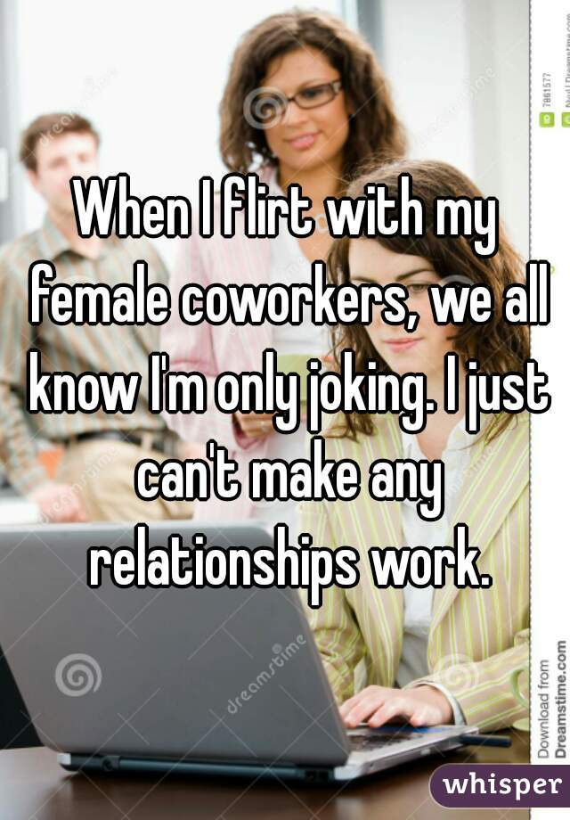 When I flirt with my female coworkers, we all know I'm only joking. I just can't make any relationships work.