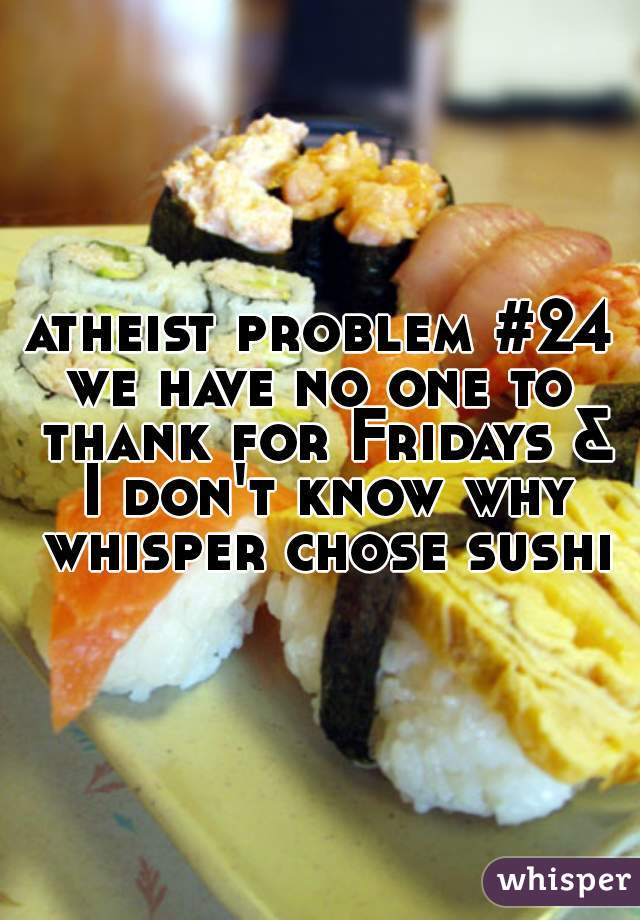 atheist problem #24 we have no one to thank for Fridays & I don't know why whisper chose sushi