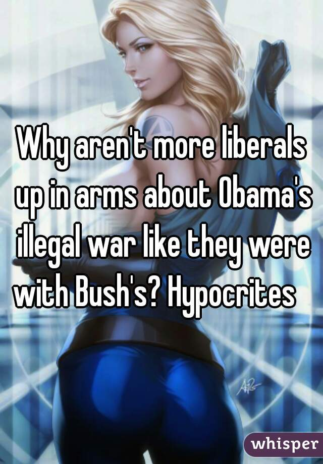 Why aren't more liberals up in arms about Obama's illegal war like they were with Bush's? Hypocrites