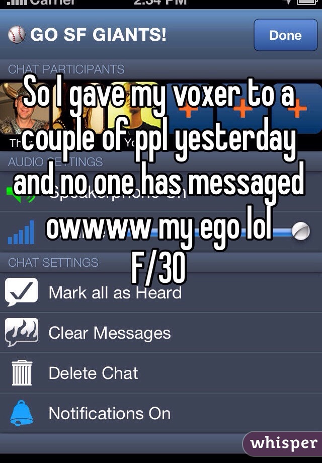 So I gave my voxer to a couple of ppl yesterday and no one has messaged owwww my ego lol  F/30