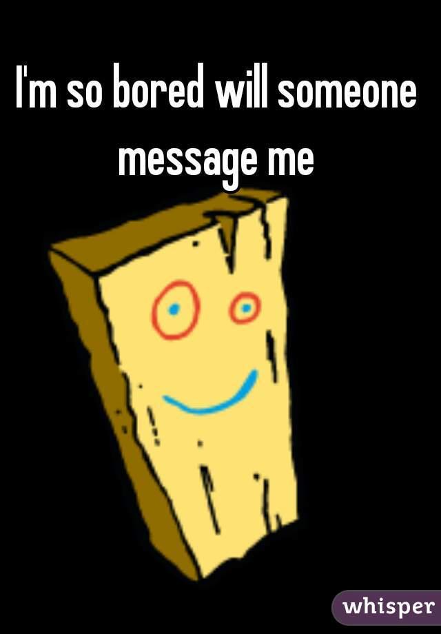 I'm so bored will someone message me