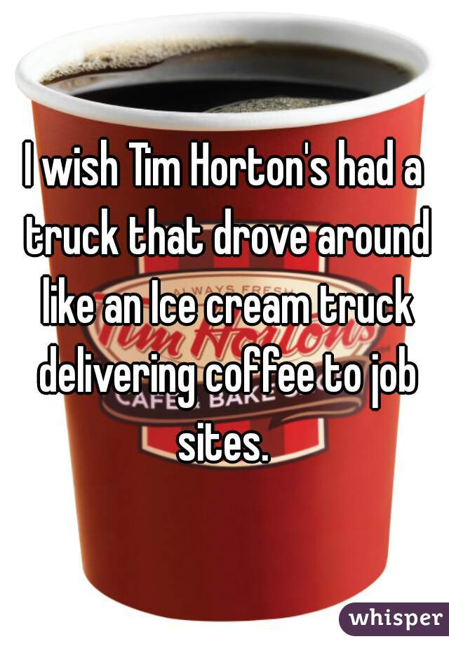 I wish Tim Horton's had a truck that drove around like an Ice cream truck delivering coffee to job sites.