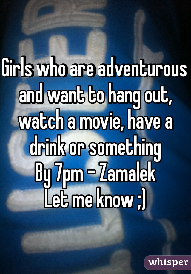 Girls who are adventurous and want to hang out, watch a movie, have a drink or something By 7pm - Zamalek Let me know ;)