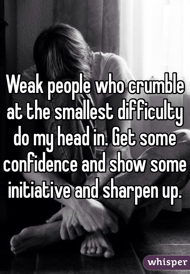 Weak people who crumble at the smallest difficulty do my head in. Get some confidence and show some initiative and sharpen up.
