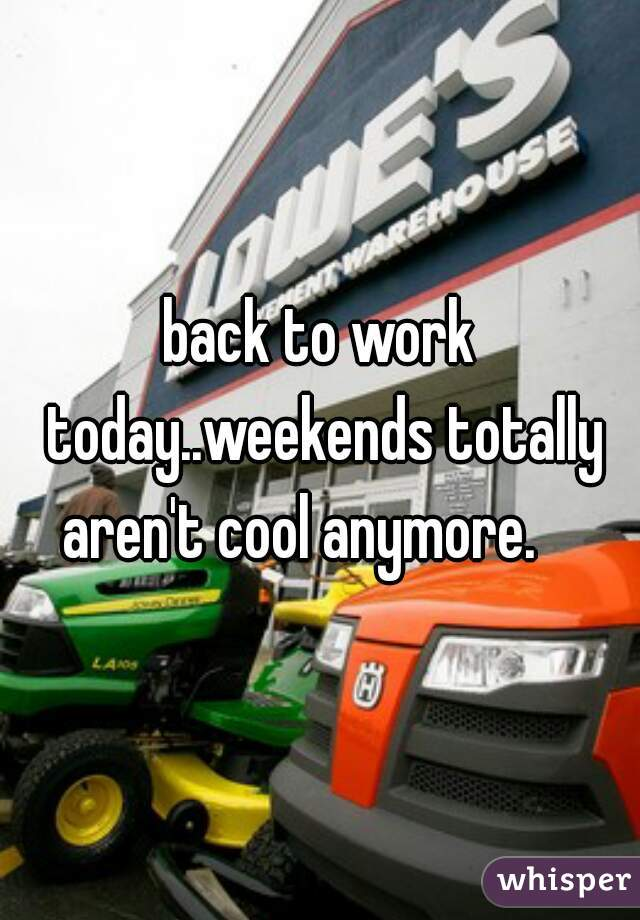back to work today..weekends totally aren't cool anymore.
