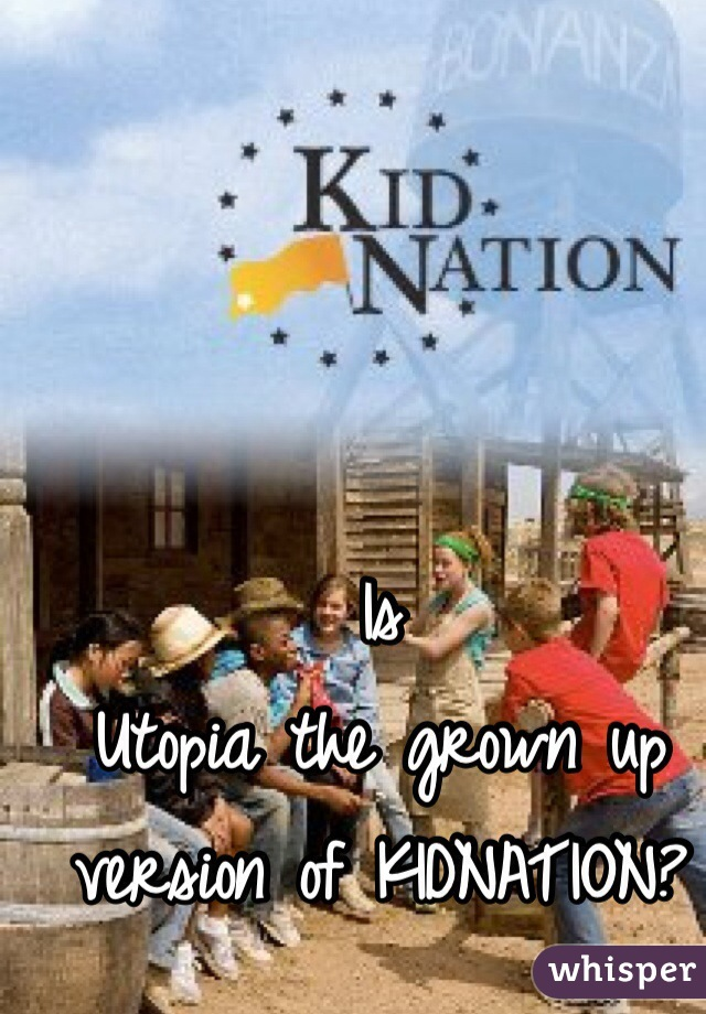 Is  Utopia the grown up version of KIDNATION?