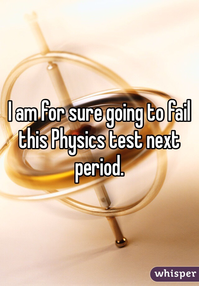 I am for sure going to fail this Physics test next period.