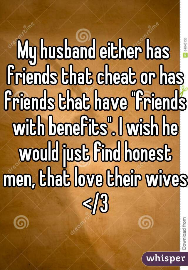 """My husband either has friends that cheat or has friends that have """"friends with benefits"""". I wish he would just find honest men, that love their wives </3"""