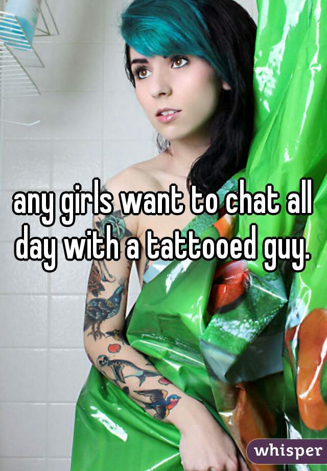 any girls want to chat all day with a tattooed guy.
