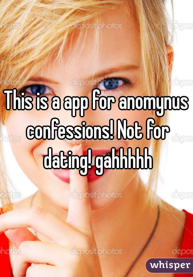 This is a app for anomynus confessions! Not for dating! gahhhhh