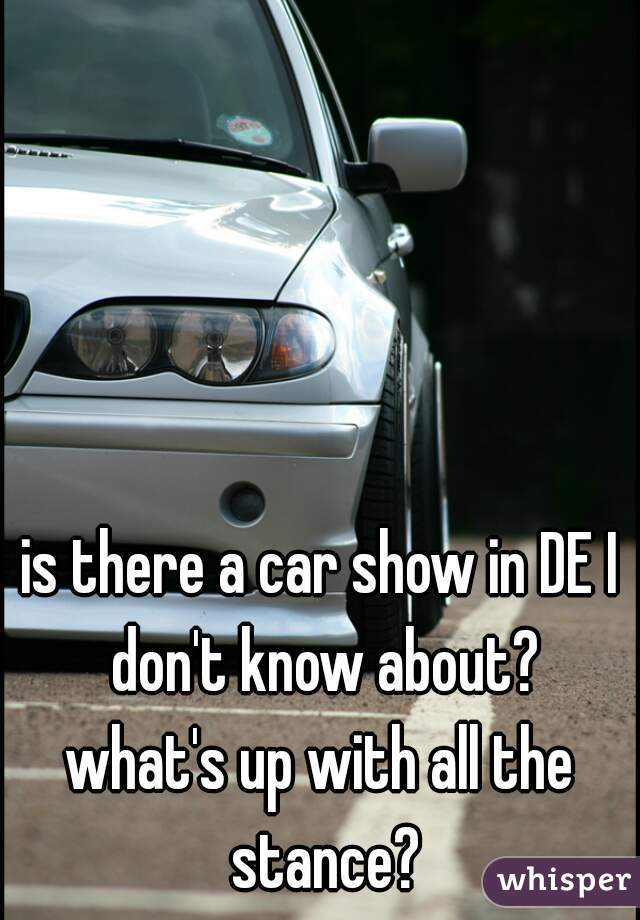 is there a car show in DE I don't know about? what's up with all the stance?