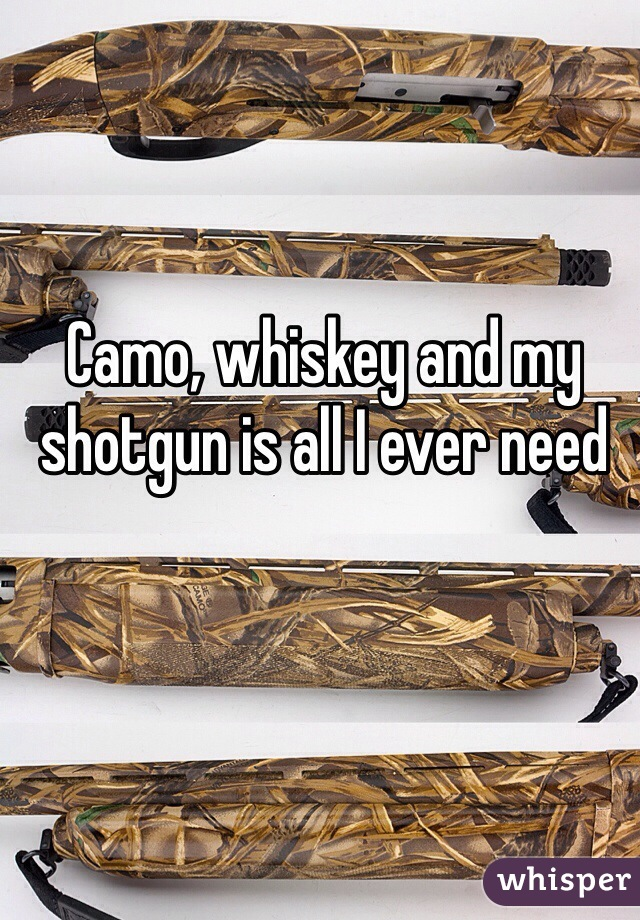 Camo, whiskey and my shotgun is all I ever need