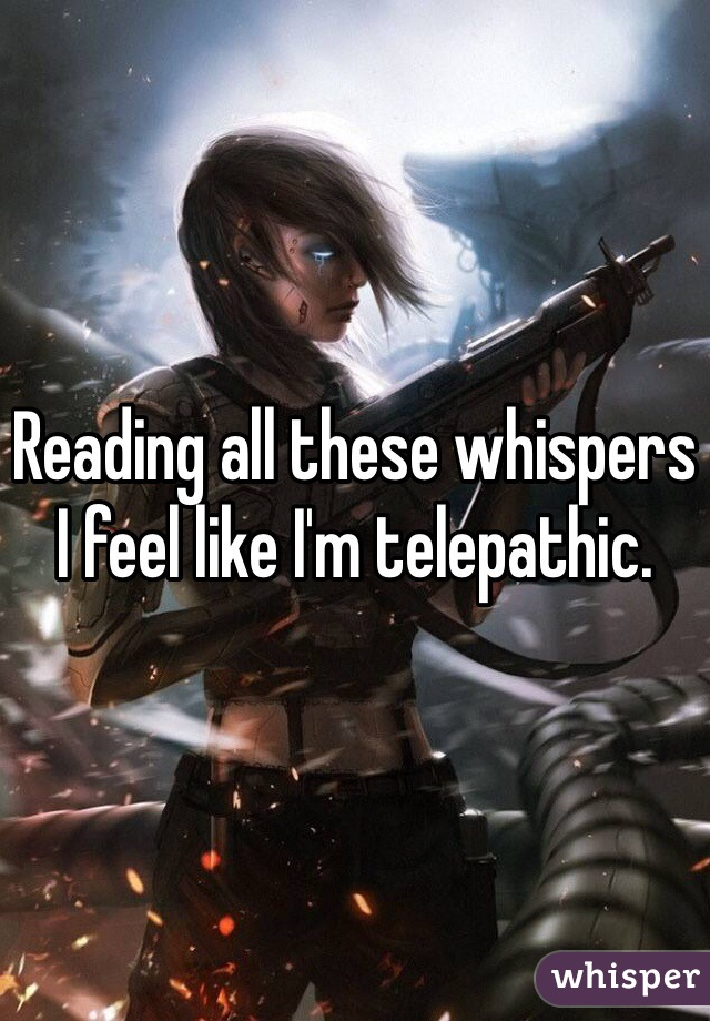 Reading all these whispers I feel like I'm telepathic.