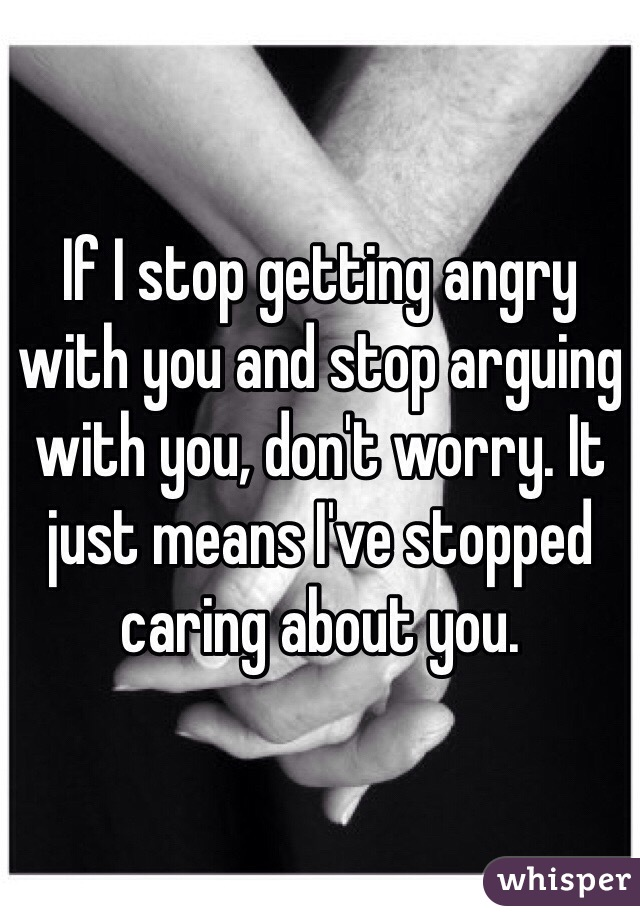 If I stop getting angry with you and stop arguing with you, don't worry. It just means I've stopped caring about you.