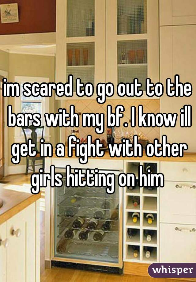 im scared to go out to the bars with my bf. I know ill get in a fight with other girls hitting on him