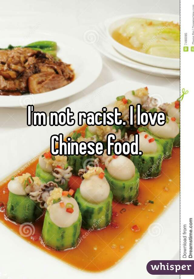 I'm not racist. I love Chinese food.