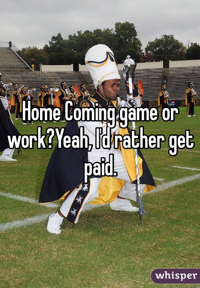 Home Coming game or work?Yeah, I'd rather get paid.