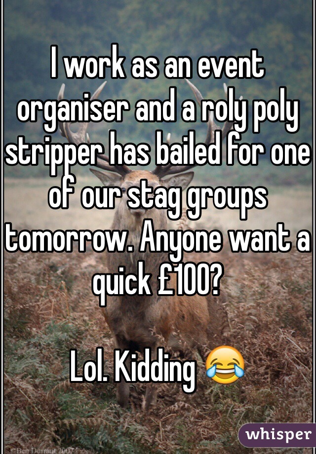 I work as an event organiser and a roly poly stripper has bailed for one of our stag groups tomorrow. Anyone want a quick £100?   Lol. Kidding 😂