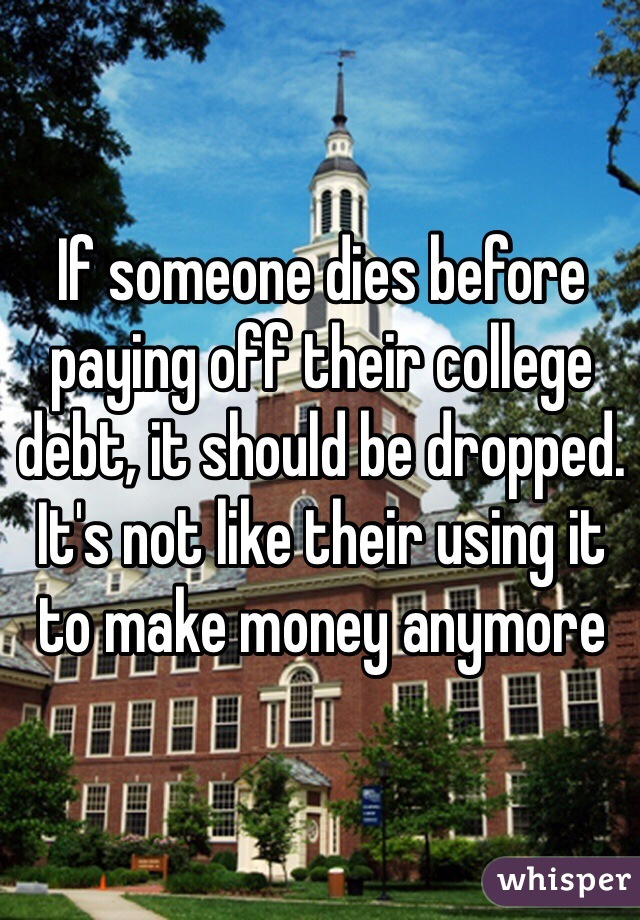 If someone dies before paying off their college debt, it should be dropped. It's not like their using it to make money anymore