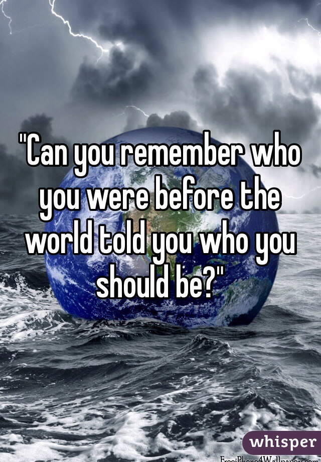 """""""Can you remember who you were before the world told you who you should be?"""""""