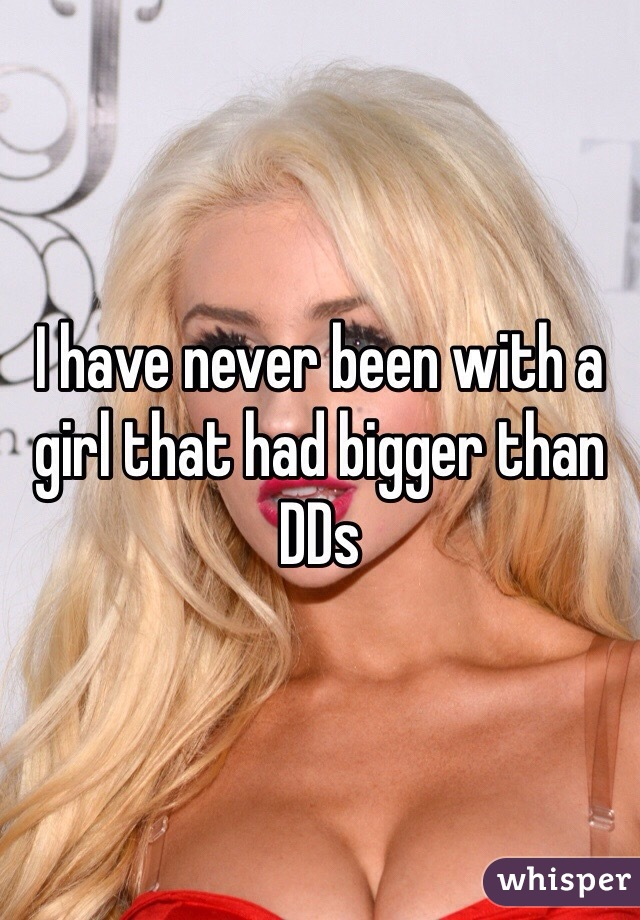 I have never been with a girl that had bigger than DDs