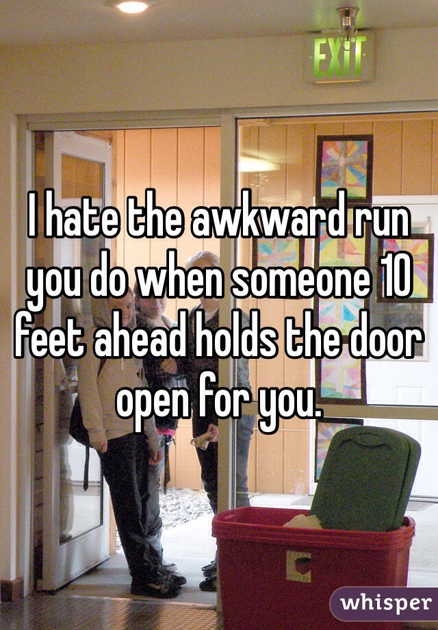 I hate the awkward run you do when someone 10 feet ahead holds the door open for you.