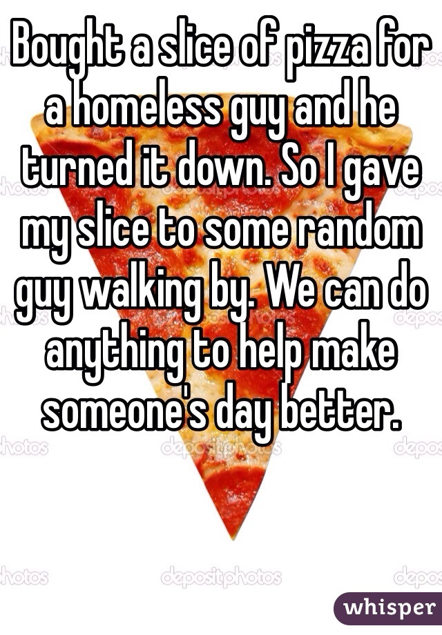 Bought a slice of pizza for a homeless guy and he turned it down. So I gave my slice to some random guy walking by. We can do anything to help make someone's day better.
