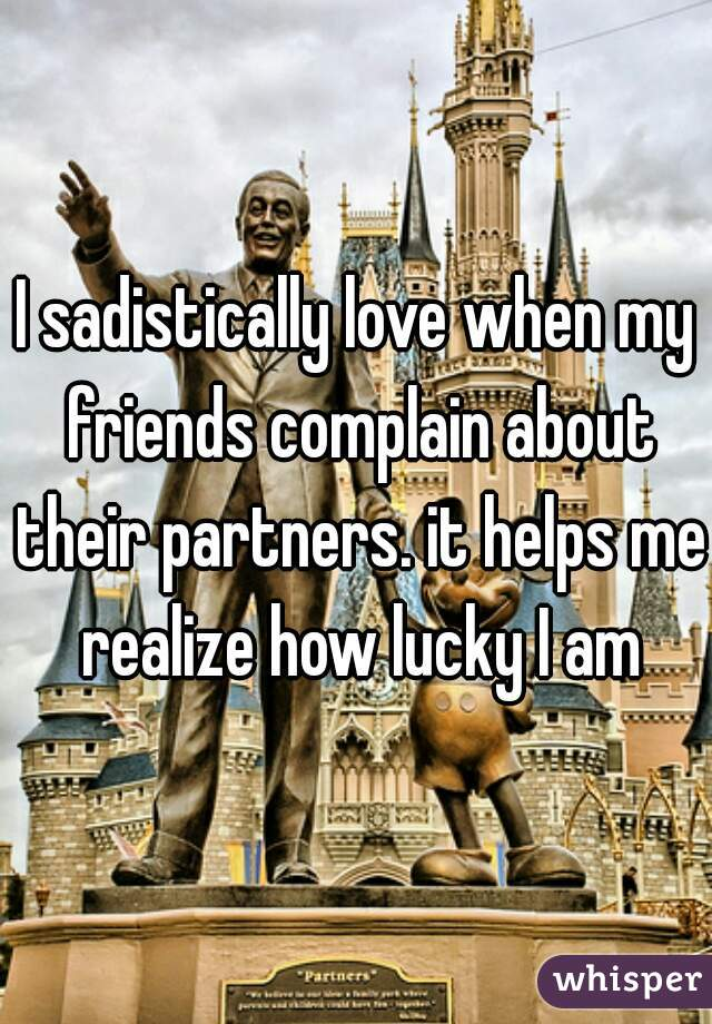 I sadistically love when my friends complain about their partners. it helps me realize how lucky I am