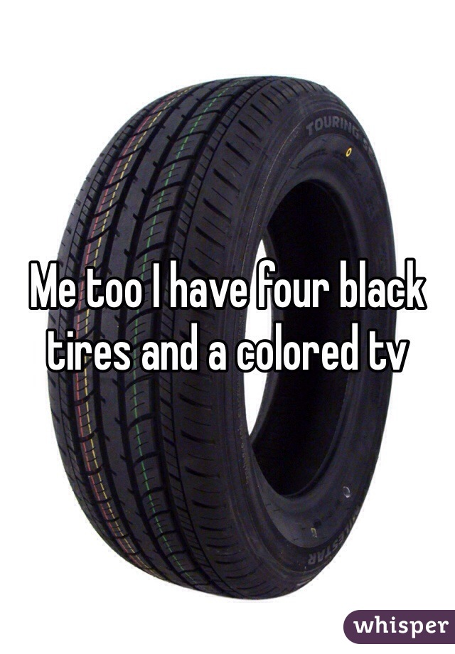 Me too I have four black tires and a colored tv