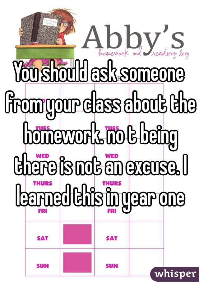 You should ask someone from your class about the homework. no t being there is not an excuse. I learned this in year one