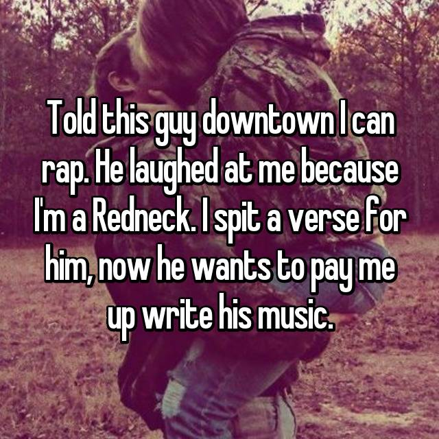 Told this guy downtown I can rap. He laughed at me because I'm a Redneck. I spit a verse for him, now he wants to pay me up write his music.
