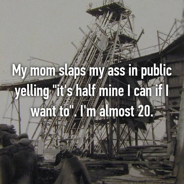 "My mom slaps my ass in public yelling ""it's half mine I can if I want to"". I'm almost 20."