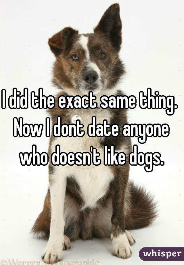I did the exact same thing.  Now I dont date anyone who doesn't like dogs.