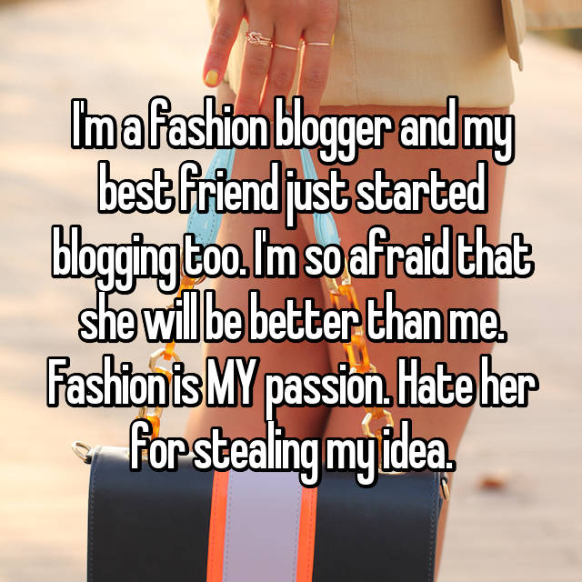 I'm a fashion blogger and my best friend just started blogging too. I'm so afraid that she will be better than me. Fashion is MY passion. Hate her for stealing my idea.