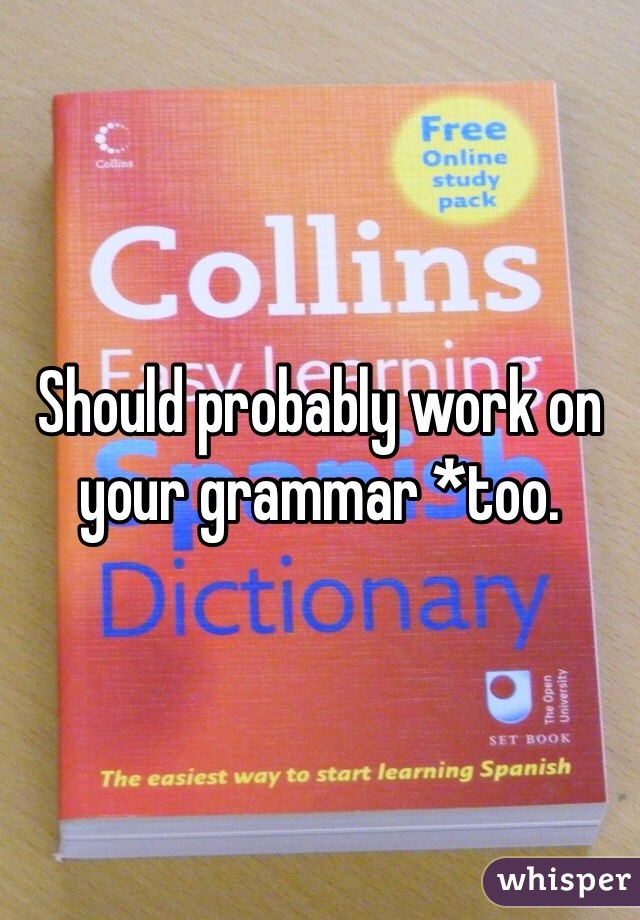 Should probably work on your grammar *too.